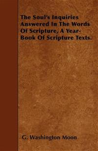 The Soul's Inquiries Answered In The Words Of Scripture, A Year-Book Of Scripture Texts.