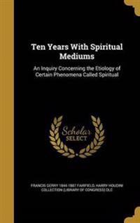 10 YEARS W/SPIRITUAL MEDIUMS