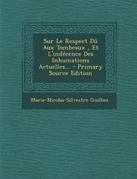 Sur Le Respect Du Aux Tombeaux, Et L'Indecence Des Inhumations Actuelles... - Primary Source Edition