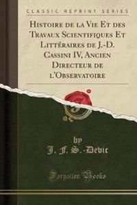 Histoire de La Vie Et Des Travaux Scientifiques Et Litteraires de J.-D. Cassini IV, Ancien Directeur de L'Observatoire (Classic Reprint)