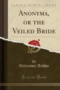 Anonyma, or the Veiled Bride (Classic Reprint)