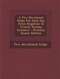 A Few Devotional Helps for Each Day from Rogation to Trinity Sunday Inclusive - Primary Source Edition
