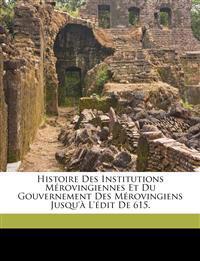 Histoire des institutions mérovingiennes et du gouvernement des Mérovingiens jusqu'à l'édit de 615.