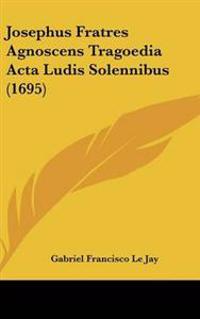 Josephus Fratres Agnoscens Tragoedia Acta Ludis Solennibus (1695)