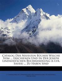 Catalog Der Neuesten Bücher Welche Vom ... Erschienen Und In Der Joseph Lindauer'schen Buchhandlung (e.t.fr. Sauer) ... Zu Haben Sind