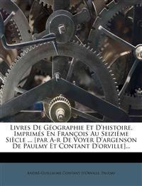 Livres De Géographie Et D'histoire, Imprimés En François Au Seizième Siècle ... [par A-r De Voyer D'argenson De Paulmy Et Contant D'orville]...