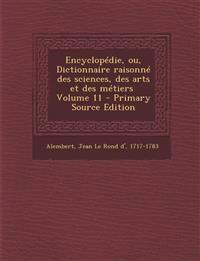 Encyclopedie, Ou, Dictionnaire Raisonne Des Sciences, Des Arts Et Des Metiers \ Volume 11