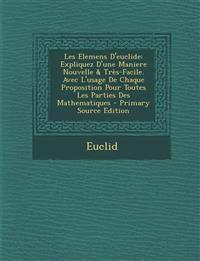 Les Elemens D'Euclide: Expliquez D'Une Maniere Nouvelle & Tres-Facile. Avec L'Usage de Chaque Proposition Pour Toutes Les Parties Des Mathema