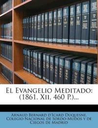 El Evangelio Meditado: (1861. Xii, 460 P.)...