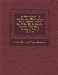 Les Grandeurs De Marie: Ou, Méditations Pour Chaque Octave Des Fêtes De La Sainte-Vierge, Volume 2
