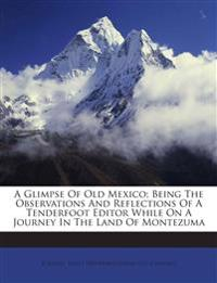 A Glimpse Of Old Mexico; Being The Observations And Reflections Of A Tenderfoot Editor While On A Journey In The Land Of Montezuma