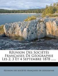 Réunion Des Sociétés Françaises De Géographie Les 2, 3 Et 4 Septembre 1878 ......