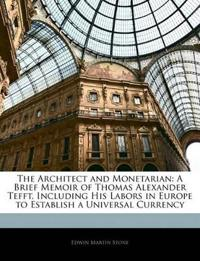 The Architect and Monetarian: A Brief Memoir of Thomas Alexander Tefft, Including His Labors in Europe to Establish a Universal Currency