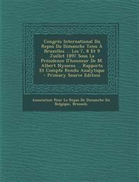 Congres International Du Repos Du Dimanche Tenu a Bruxelles ... Les 7, 8 Et 9 Juillet 1897 Sous La Presidence D'Honneur de M. Albert Nyssens ... Rappo