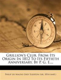 Grillion's Club, From Its Origin In 1812 To Its Fiftieth Anniversary, By P. G. E....