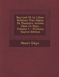 Beyrout Et Le Liban: Relation D'Un Sejour de Plusieurs Annees Dans Ce Pays, Volume 1 - Primary Source Edition