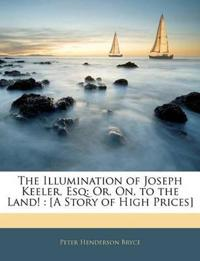 The Illumination of Joseph Keeler, Esq: Or, On, to the Land! : [A Story of High Prices]