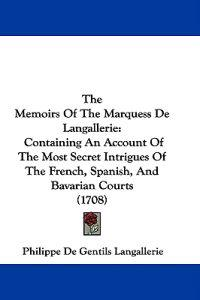 The Memoirs Of The Marquess De Langallerie: Containing An Account Of The Most Secret Intrigues Of The French, Spanish, And Bavarian Courts (1708)