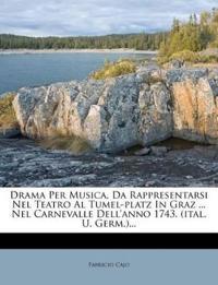 Drama Per Musica, Da Rappresentarsi Nel Teatro Al Tumel-platz In Graz ... Nel Carnevalle Dell'anno 1743. (ital. U. Germ.)...