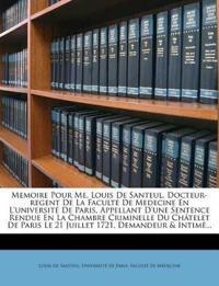Memoire Pour Me. Louis de Santeul, Docteur-Regent de La Faculte de Medecine En L'Universite de Paris, Appellant D'Une Sentence Rendue En La Chambre Cr