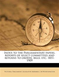 Index to the Parliamentary papers, reports of select committees and returns to orders, bills, etc. 1851-1909