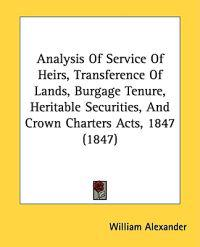 Analysis Of Service Of Heirs, Transference Of Lands, Burgage Tenure, Heritable Securities, And Crown Charters Acts, 1847 (1847)
