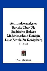 Achtundzwanzigster Bericht Uber Die Stadtische Hohere Madchenschule Konigin Luise-schule Zu Konigsberg