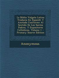 La Biblia Vulgata Latina Traducia En Espanõl: Y Anotada Conforme Al Sentido De Los Santos Padres, Y Expositores Cathòlicos, Volume 1 - Primary Source