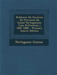Relatorio Do Governo Da Provincia Da Guiné Portuguenza: Com Referencia a 1887-1888 - Primary Source Edition