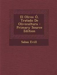 El Olivo; O, Tratado de Olivicultura - Primary Source Edition