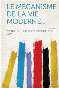 Le Mecanisme de La Vie Moderne... Volume 1