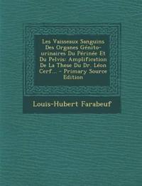 Les Vaisseaux Sanguins Des Organes Génito-urinaires Du Périnée Et Du Pelvis: Amplification De La These Du Dr. Léon Cerf... - Primary Source Edition