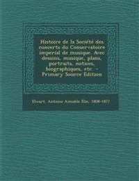 Histoire de La Societe Des Concerts Du Conservatoire Imperial de Musique. Avec Dessins, Musique, Plans, Portraits, Notices, Biographiques, Etc - Prima