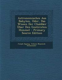 Astronomisches Aus Babylon, Oder, Das Wissen Der Chaldaer Uber Den Gestirnten Himmel - Primary Source Edition