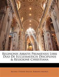 Reginonis Abbatis Prumiensis Libri Duo De Ecclesiasticis Disciplinis & Religione Christiana