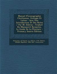 Manuel D'iconographie Chrétienne, Grecque Et Latine : Avec Une Introduction Et Des Notes / Par M. Didron ; Traduit Du Manuscrit Byzantin, Le Guide De