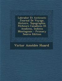 Labrador Et Anticosti: Journal De Voyage, Histoire, Topographie, Pécheurs Canadiens Et Acadiens, Indiens Montagnais - Primary Source Edition