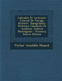 Labrador Et Anticosti: Journal de Voyage, Histoire, Topographie, Pecheurs Canadiens Et Acadiens, Indiens Montagnais - Primary Source Edition