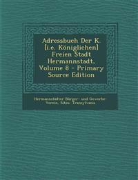 Adressbuch Der K. [i.e. Königlichen] Freien Stadt Hermannstadt, Volume 8 - Primary Source Edition