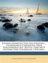 Johann Henrichs Von Falckenstein ... Thuringisch Chronicka, Oder Vollstandige Alt- Mittel- Und Neue Historie Von Thuringen. 2 Bucher...