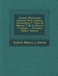 Escenas Murcianas: Apuntes Para Cuadros, Costumbres Y Tipos De Murcia Y De Su Huerta Y Campo... - Primary Source Edition