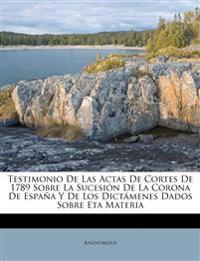 Testimonio De Las Actas De Cortes De 1789 Sobre La Sucesión De La Corona De España Y De Los Dictámenes Dados Sobre Eta Materia
