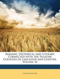 Remains, Historical and Literary, Connected with the Palatine Counties of Lancaster and Chester, Volume 16