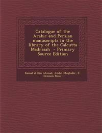 Catalogue of the Arabic and Persian manuscripts in the library of the Calcutta Madrasah  - Primary Source Edition