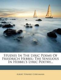 Studies In The Lyric Poems Of Friedrich Hebbel: The Sensuous In Hebbel's Lyric Poetry...