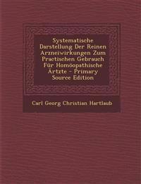 Systematische Darstellung Der Reinen Arzneiwirkungen Zum Practischen Gebrauch Für Homöopathische Ärtzte - Primary Source Edition