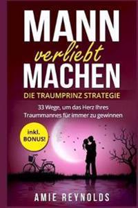 Mann Verliebt Machen - Die Traumprinz Strategie - 33 Wege, Um Das Herz Ihres Traummannes Fur Immer Zu Gewinnen - Inkl. Bonus! (Mann Verstehen, Mann Ve