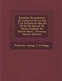 Estudios Economicos: El Comercio de La Isla y La Influencia Que En El Ha de Ejercer El Banco Espanol de Puerto-Rico - Primary Source Editio