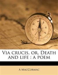 Via crucis, or, Death and life : a poem