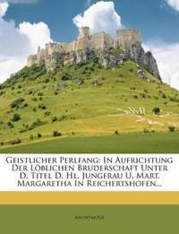Geistlicher Perlfang: In Aufrichtung Der Löblichen Bruderschaft Unter D. Titel D. Hl. Jungfrau U. Mart. Margaretha In Reichertshofen...